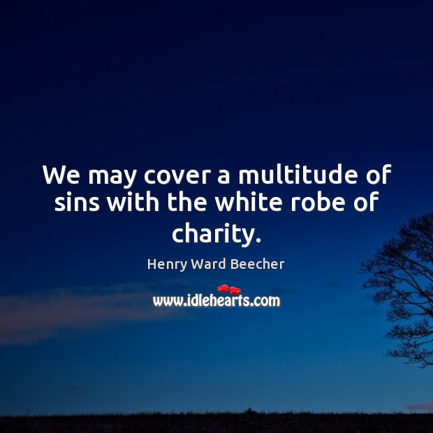 Image, We may cover a multitude of sins with the white robe of charity.