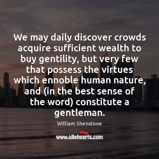 We may daily discover crowds acquire sufficient wealth to buy gentility, but William Shenstone Picture Quote