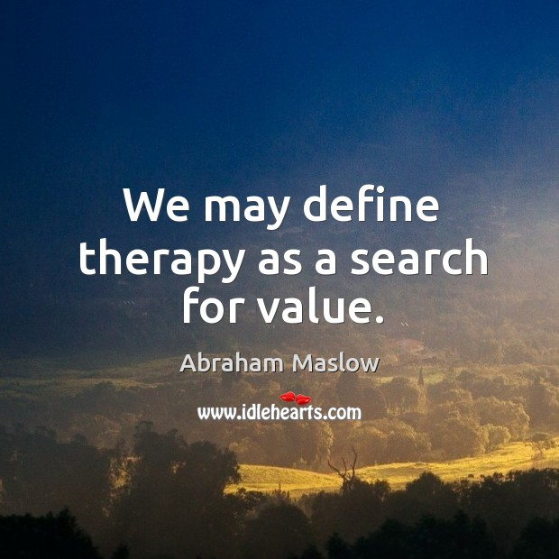 We may define therapy as a search for value. Image
