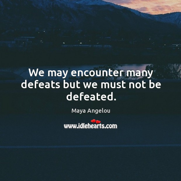 Image, We may encounter many defeats but we must not be defeated.