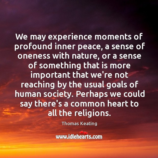 We may experience moments of profound inner peace, a sense of oneness Thomas Keating Picture Quote