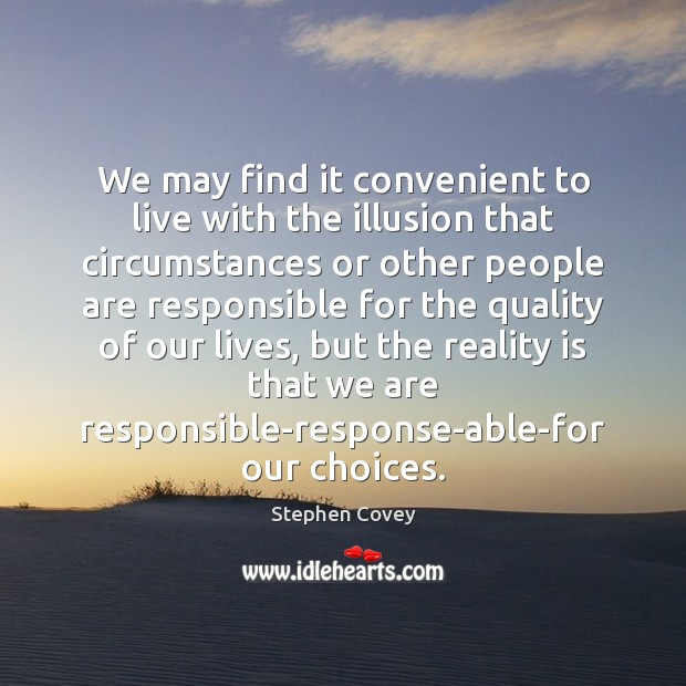 We may find it convenient to live with the illusion that circumstances Image