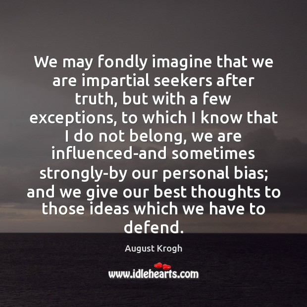 Image, We may fondly imagine that we are impartial seekers after truth, but
