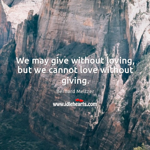 Bernard Meltzer Picture Quote image saying: We may give without loving, but we cannot love without giving.