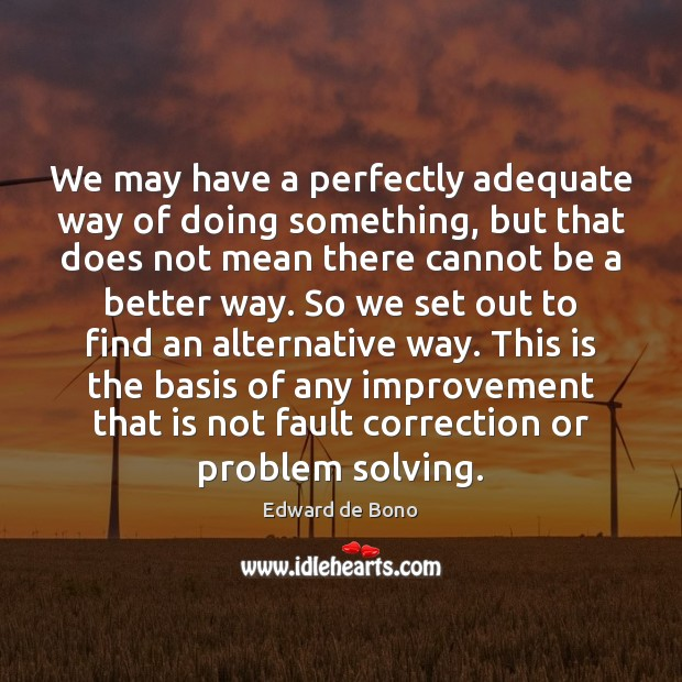 We may have a perfectly adequate way of doing something, but that Edward de Bono Picture Quote