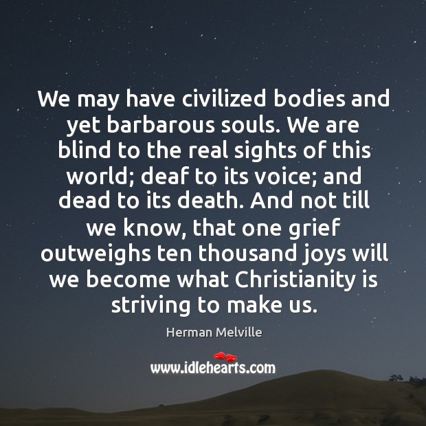 We may have civilized bodies and yet barbarous souls. We are blind Image