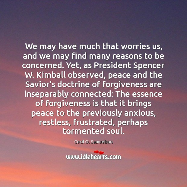 We may have much that worries us, and we may find many Cecil O. Samuelson Picture Quote