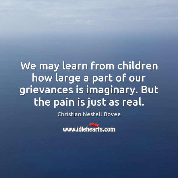 We may learn from children how large a part of our grievances Pain Quotes Image