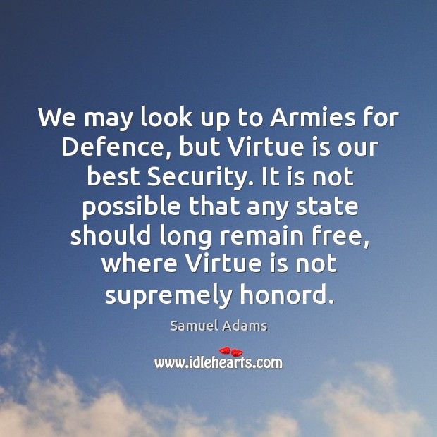 We may look up to Armies for Defence, but Virtue is our Image