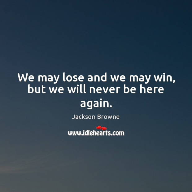 We may lose and we may win, but we will never be here again. Jackson Browne Picture Quote