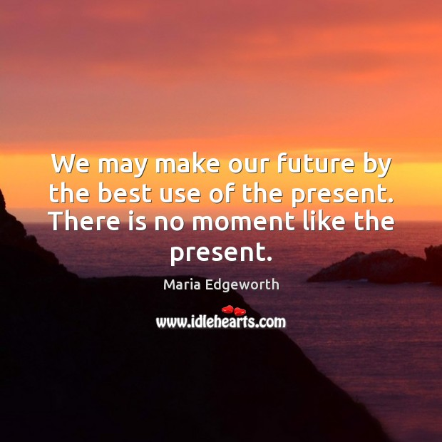 We may make our future by the best use of the present. Image