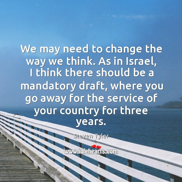 We may need to change the way we think. As in israel, I think there should be a mandatory draft Image