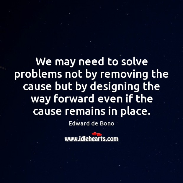 We may need to solve problems not by removing the cause but Edward de Bono Picture Quote