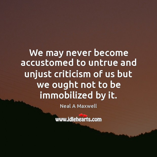 We may never become accustomed to untrue and unjust criticism of us Neal A Maxwell Picture Quote