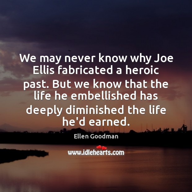 We may never know why Joe Ellis fabricated a heroic past. But Ellen Goodman Picture Quote