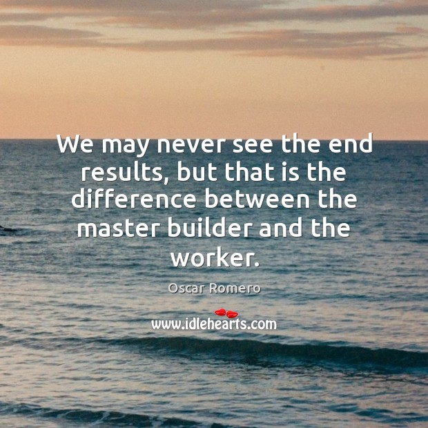 We may never see the end results, but that is the difference Oscar Romero Picture Quote