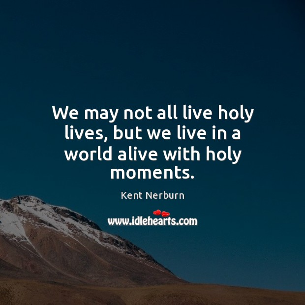 We may not all live holy lives, but we live in a world alive with holy moments. Kent Nerburn Picture Quote