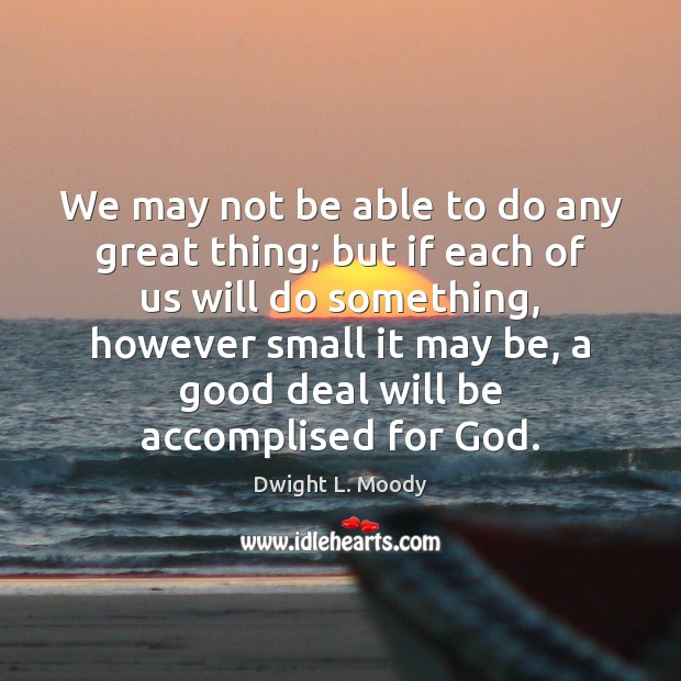 We may not be able to do any great thing; but if Dwight L. Moody Picture Quote