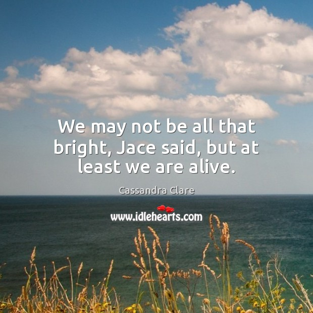 Image, We may not be all that bright, Jace said, but at least we are alive.
