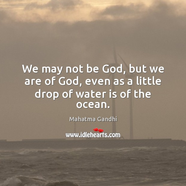 Image, We may not be God, but we are of God, even as a little drop of water is of the ocean.