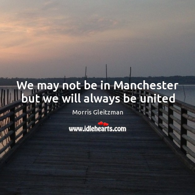 We may not be in Manchester but we will always be united Image