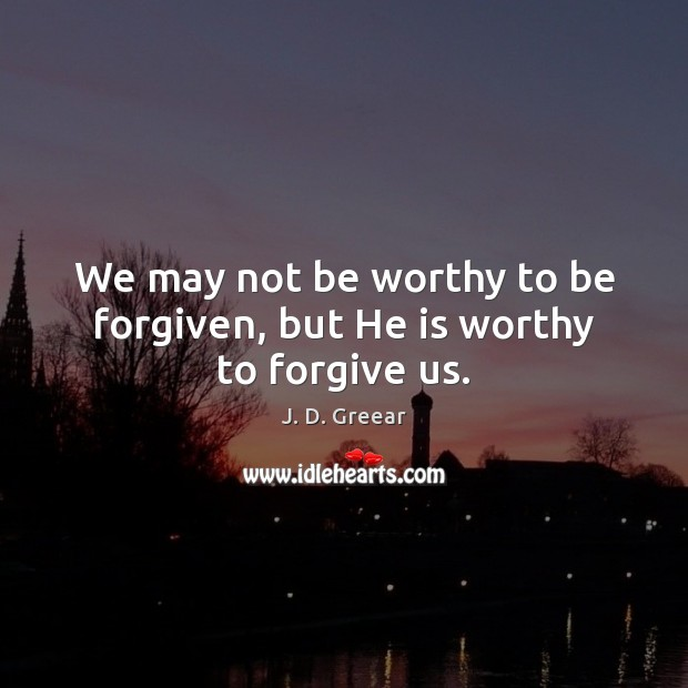 We may not be worthy to be forgiven, but He is worthy to forgive us. J. D. Greear Picture Quote