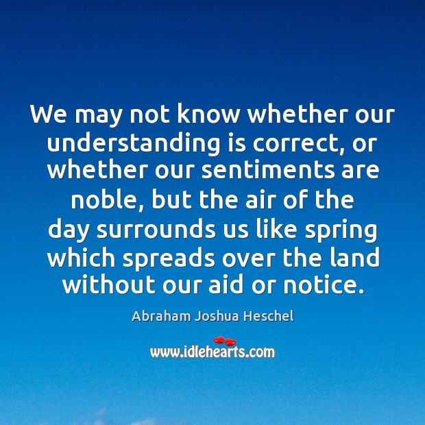 We may not know whether our understanding is correct, or whether our Abraham Joshua Heschel Picture Quote