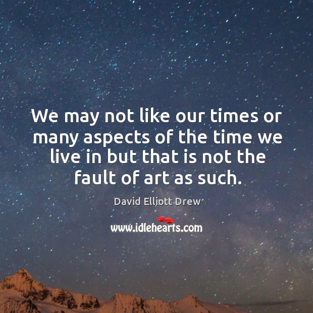 We may not like our times or many aspects of the time we live in but that is not the fault of art as such. Image