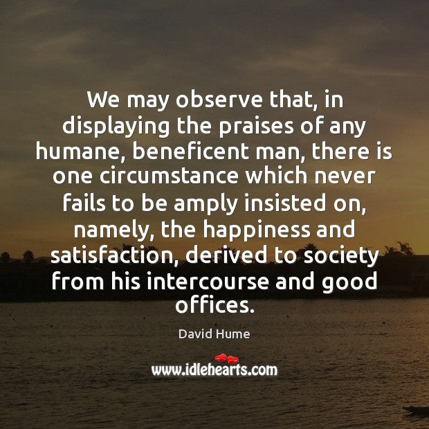We may observe that, in displaying the praises of any humane, beneficent David Hume Picture Quote