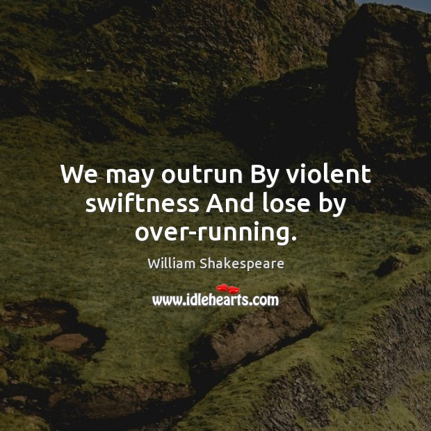 Image, We may outrun By violent swiftness And lose by over-running.