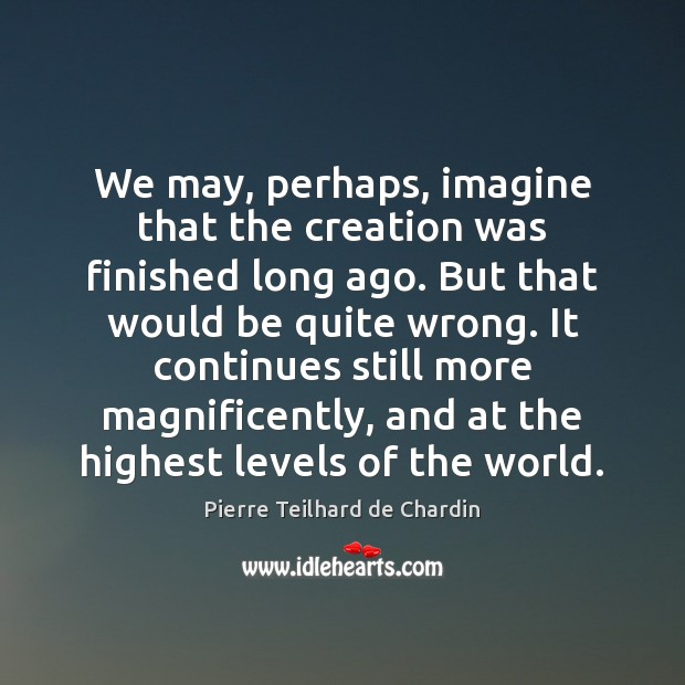 We may, perhaps, imagine that the creation was finished long ago. But Pierre Teilhard de Chardin Picture Quote