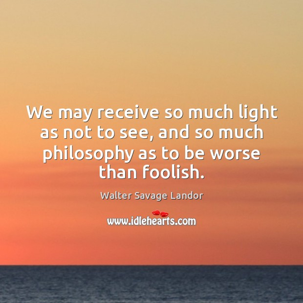 We may receive so much light as not to see, and so Image