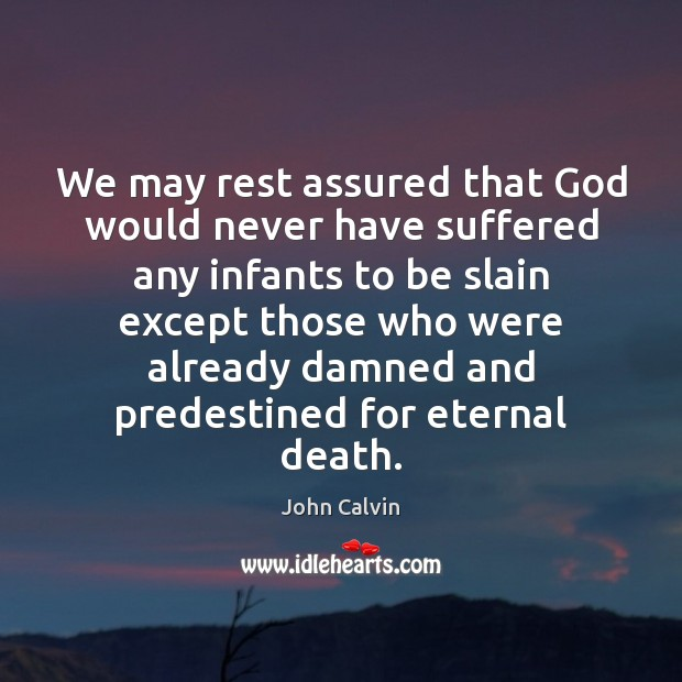 We may rest assured that God would never have suffered any infants John Calvin Picture Quote