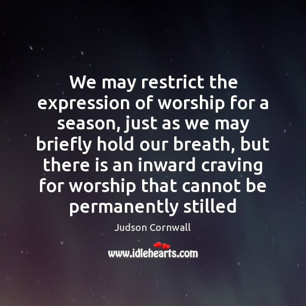 We may restrict the expression of worship for a season, just as Image