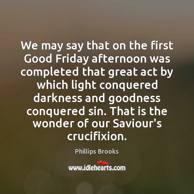 We may say that on the first Good Friday afternoon was completed Phillips Brooks Picture Quote