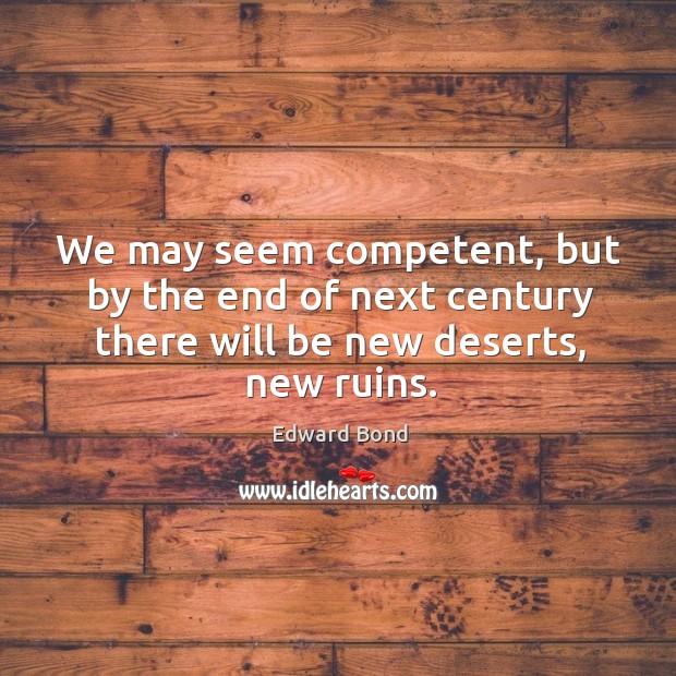 We may seem competent, but by the end of next century there will be new deserts, new ruins. Image