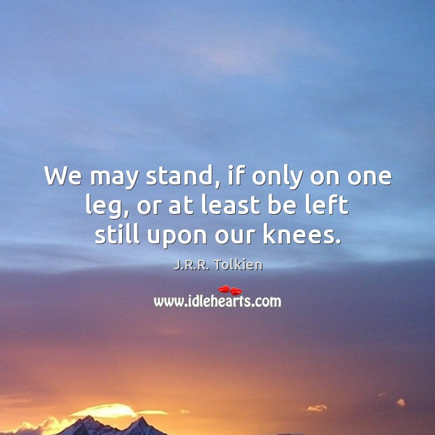 We may stand, if only on one leg, or at least be left still upon our knees. Image