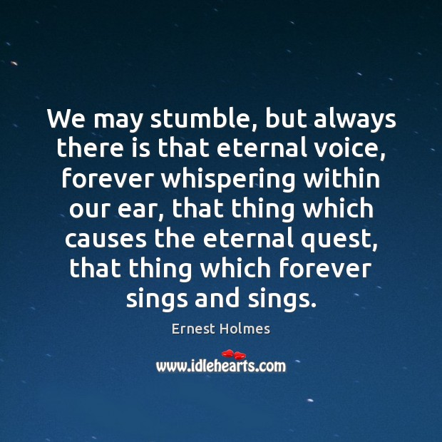 We may stumble, but always there is that eternal voice, forever whispering Ernest Holmes Picture Quote