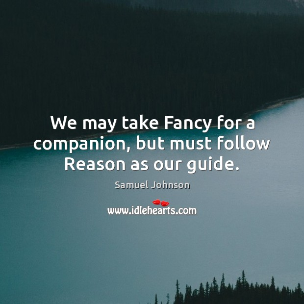 We may take Fancy for a companion, but must follow Reason as our guide. Image