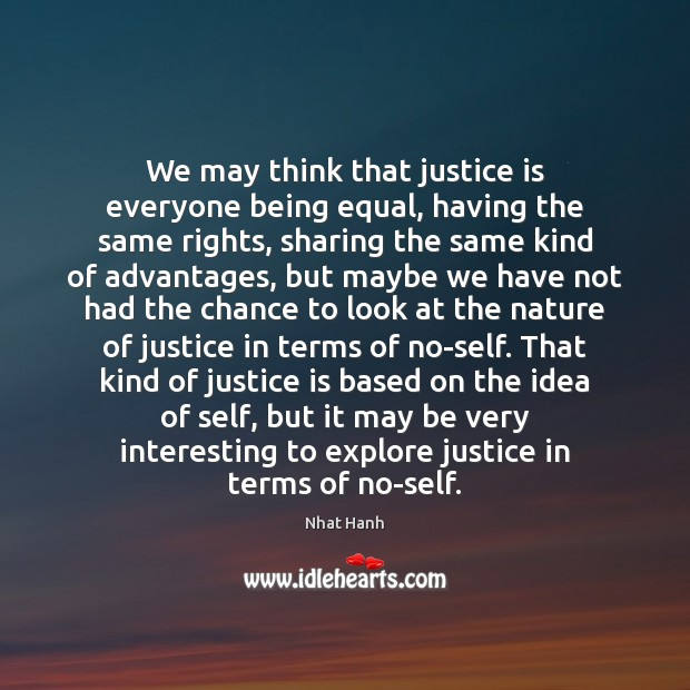 We may think that justice is everyone being equal, having the same Justice Quotes Image
