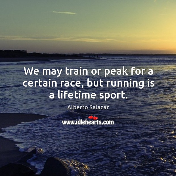 Image, We may train or peak for a certain race, but running is a lifetime sport.