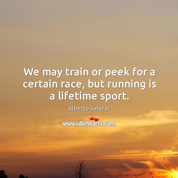 Image, We may train or peek for a certain race, but running is a lifetime sport.