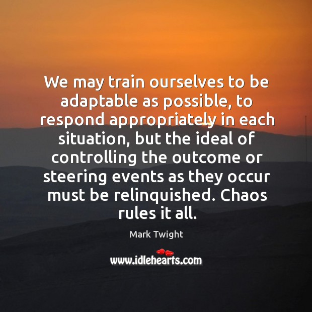 We may train ourselves to be adaptable as possible, to respond appropriately Image
