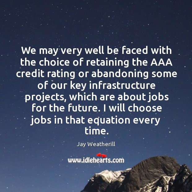We may very well be faced with the choice of retaining the aaa credit rating or abandoning Jay Weatherill Picture Quote