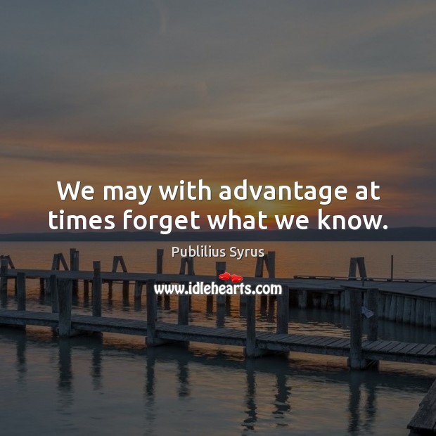 We may with advantage at times forget what we know. Image