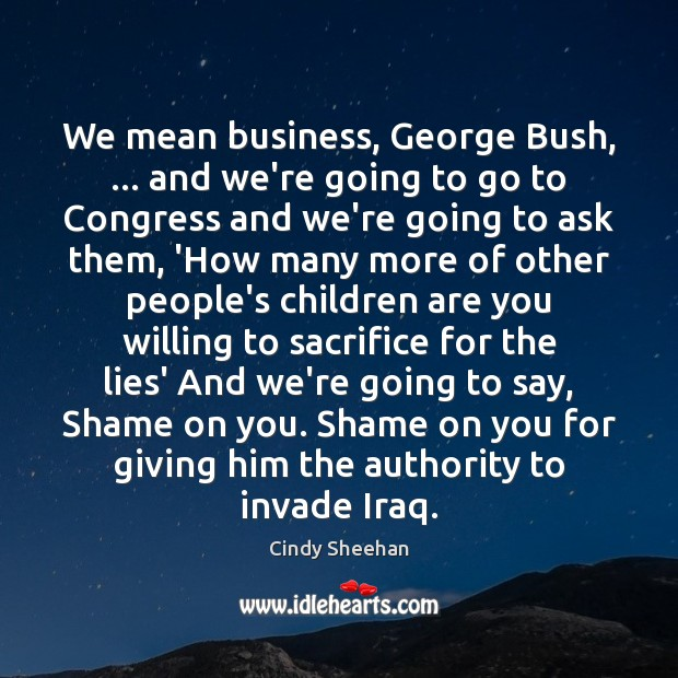 We mean business, George Bush, … and we're going to go to Congress Cindy Sheehan Picture Quote
