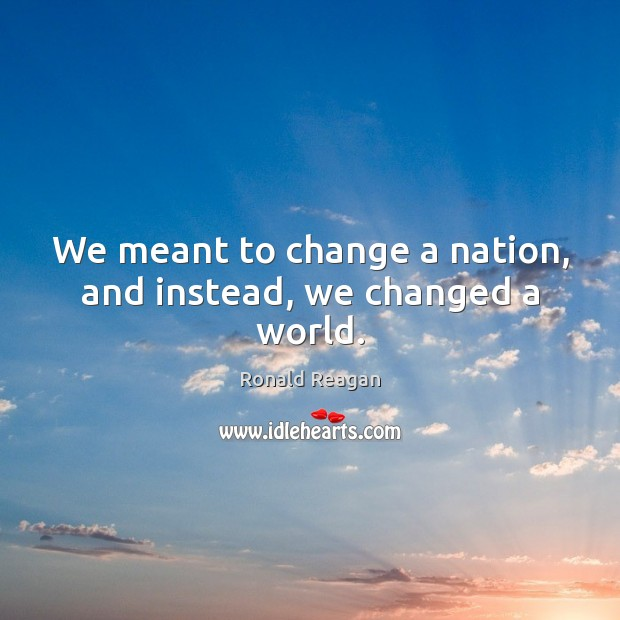 Image, We meant to change a nation, and instead, we changed a world.