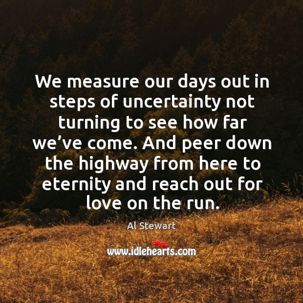 Image, We measure our days out in steps of uncertainty not turning to see how far we've come.