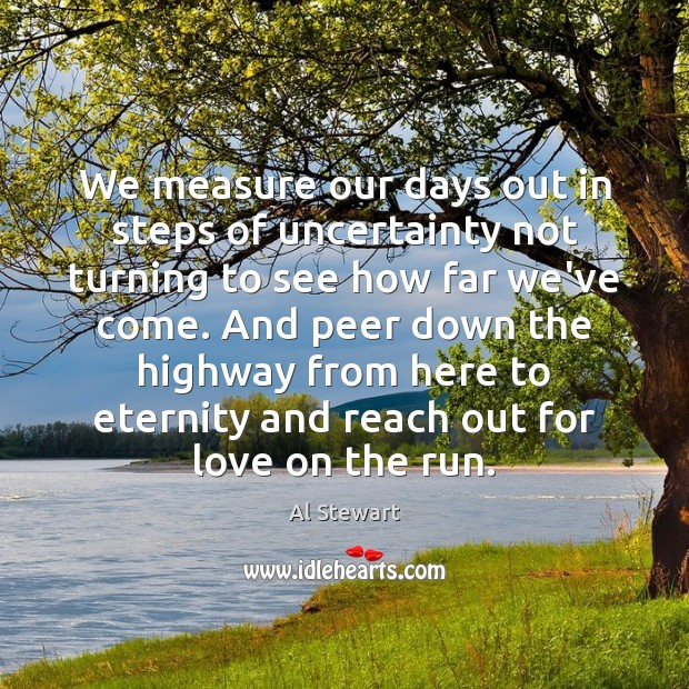 Image, We measure our days out in steps of uncertainty not turning to