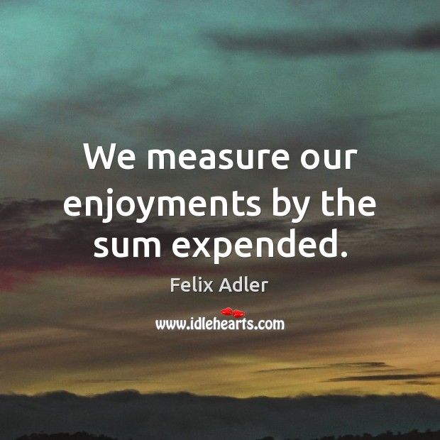 We measure our enjoyments by the sum expended. Felix Adler Picture Quote